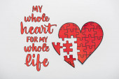top view of drawn red heart shape puzzles near my whole heart for my whole life letters on white