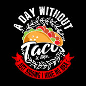 A Day without Taco, just kidding I have no idea. Taco Quote and Slogan good for Graphic Merchandise Design.