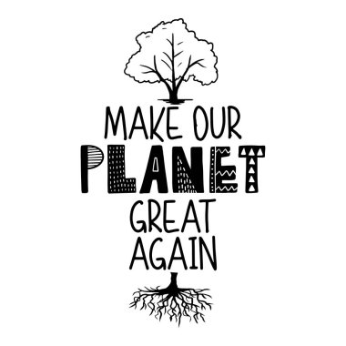 Make Planet great again -  text quotes and tree with root drawing with eco friendly quote. Lettering poster or t-shirt textile graphic design. environmental Protection. Earth day concept.