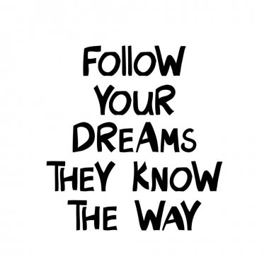 Follow your dreams they know the way. Motivation quote. Cute hand drawn lettering in modern scandinavian style. Isolated on white background. Vector stock illustration.