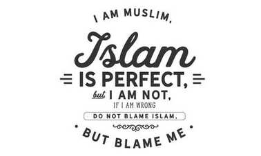 i am muslim, islam is perfect but i am not, if i am wrong do not blame islam, but blame me
