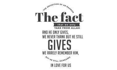 the definition of ar- rahman the fact that we only take from Allah and he only gives, we never thank but he still gives we rarely remember him, but he still increases in love for us