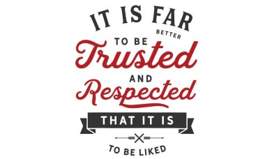It is far better to be trusted and respected that it is to be liked.