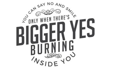 You can say no and smile only when there's a bigger yes burning inside you