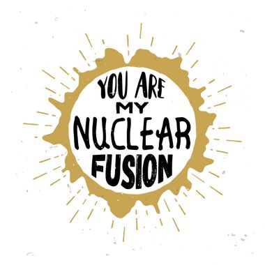 You are my nuclear fusion - original love quote