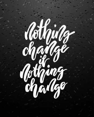 Nothing change if nothing change lettering.