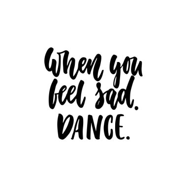 When you feel sad. Dance. - hand drawn dancing lettering quote isolated on the white background. Fun brush ink inscription for photo overlays, greeting card or t-shirt print, poster design.
