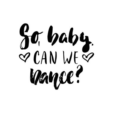 So, baby, can we dance - hand drawn dancing lettering quote isolated on the white background. Fun brush ink inscription for photo overlays, greeting card or t-shirt print, poster design.