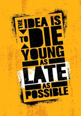 Idea Is To Die Young As Late As Possible