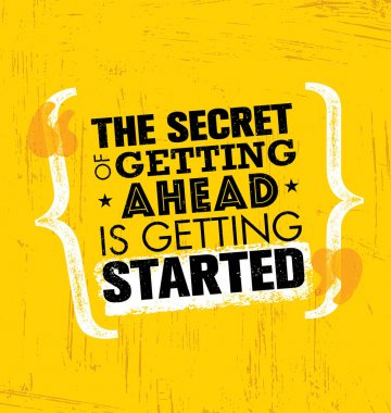Secret Of Getting Ahead Is Getting Started.