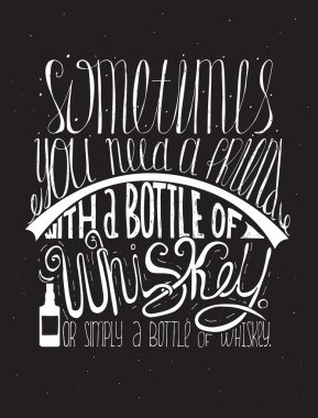 Sometimes you need a friend with a bottle of whiskey. Or simply a bottle of whiskey. Creative lettering, dedicated to love with alcohol. Vertical hand drawn vector illustration on black background