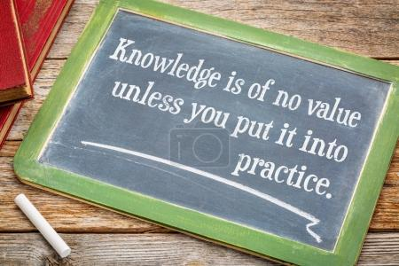 Knowledge is of no values unless you put it into practice