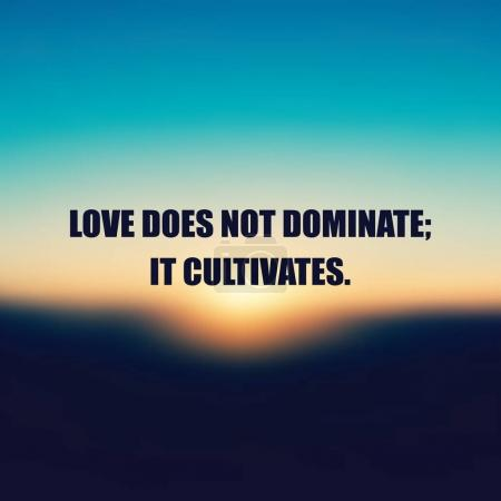 Love Does Not Dominate; It Cultivates - Inspirational Quote, Slogan, Saying