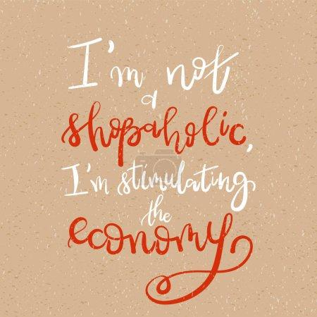 I am not a shopaholic, Im stimulating the economy - Motivational funny t-shirt design. Unique typography Brush lettering print