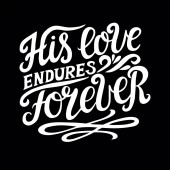 Hand lettering with bible verse His love endures forever on black background Psalm