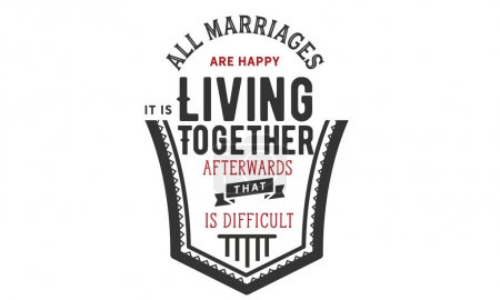All marriages are happy. It's living together afterwards that is difficult