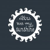 You are my sunshine lettering. Romantic quote about love.