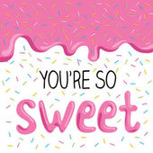 You're so sweet lovely card with glaze and inscription