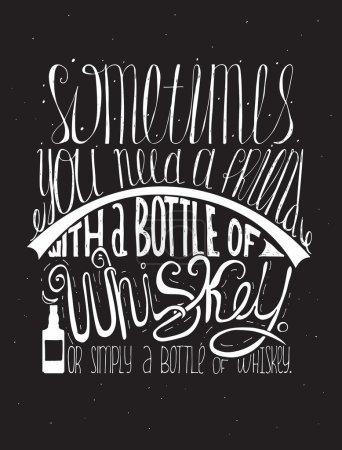Illustration pour Parfois, vous avez besoin d'un ami avec une bouteille de whisky. Ou simplement une bouteille de whisky. Lettrage créatif, dédié à l'amour de l'alcool. Illustration vectorielle verticale dessinée à la main sur fond noir . - image libre de droit